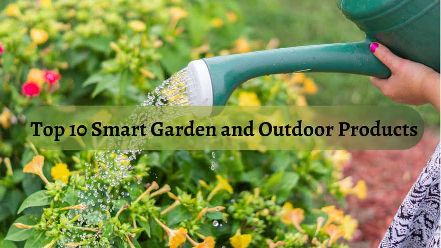 Top 10 Smart Garden and Outdoor Products