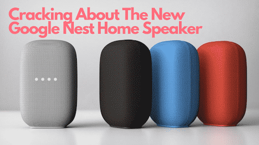 Cracking About The New Google Nest Home Speaker
