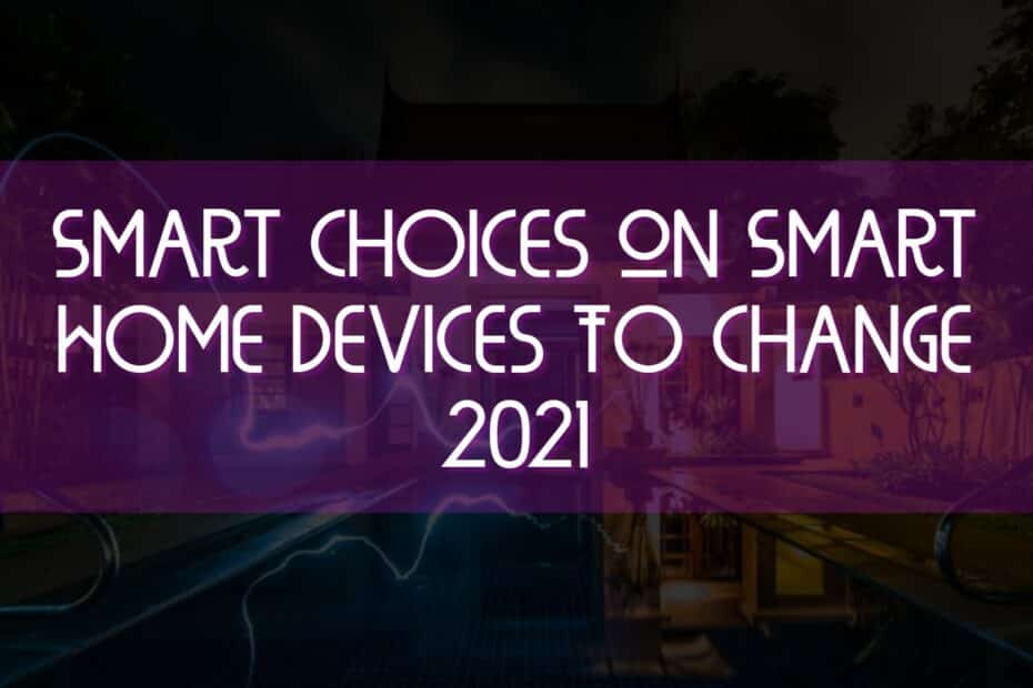 Smart Choices On Smart Home Devices To Change 2021